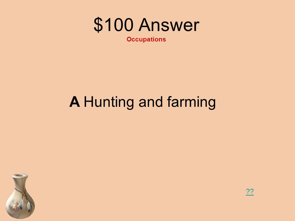 $100 Question Occupations What are two occupations of the Eastern Woodlands groups? A Hunting and farming B Farming and being warriors C Farmers and p