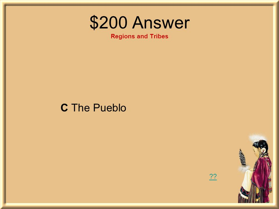 $200 Question Regions and Tribes What tribe of American Indians lived in the Southwest region? A The Lakota B The Powhatan C The Pueblo