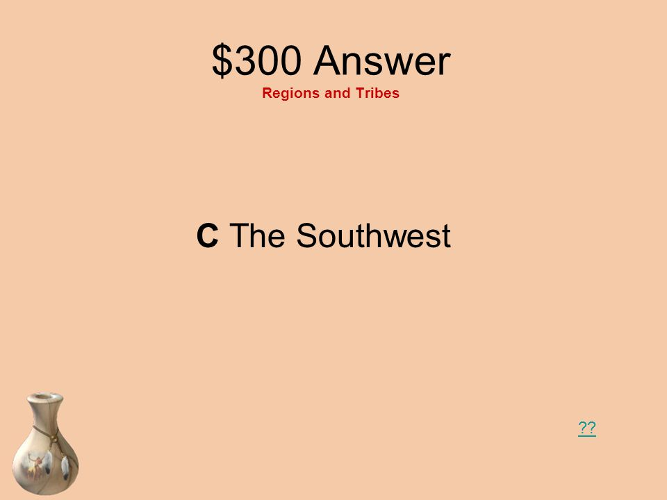 $300 Question Regions and Tribes Name the yellow region. A The Eastern Woodlands B The Plains C The Southwest