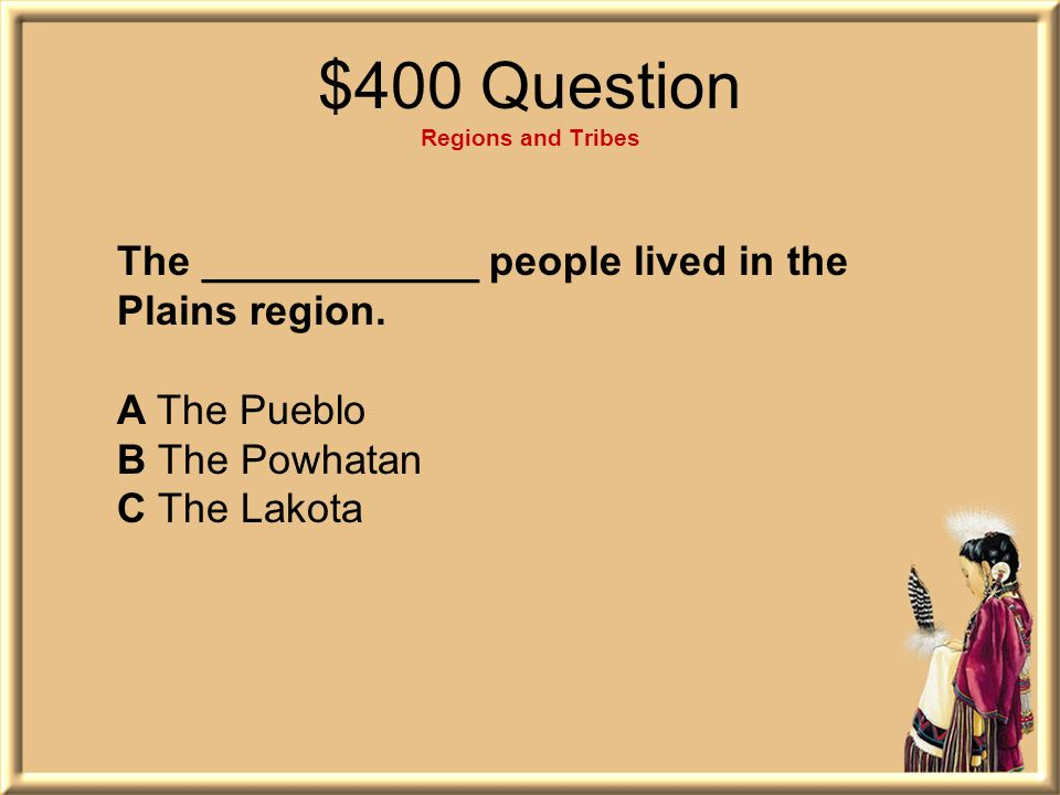 $400 Question Regions and Tribes The ____________ people lived in the Plains region.
