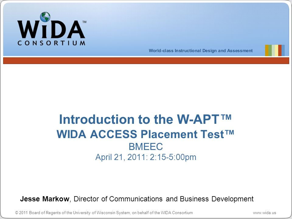 © 2011 Board of Regents of the University of Wisconsin System, on behalf of the WIDA Consortium www.wida.us For more information, please contact the WIDA Hotline: 1-866-276-7735 or help@wida.ushelp@wida.us World Class Instructional Design and Assessment, www.wida.us Center for Applied Linguistics, www.cal.org Metritech, Inc., www.metritech.com Questions or Comments?
