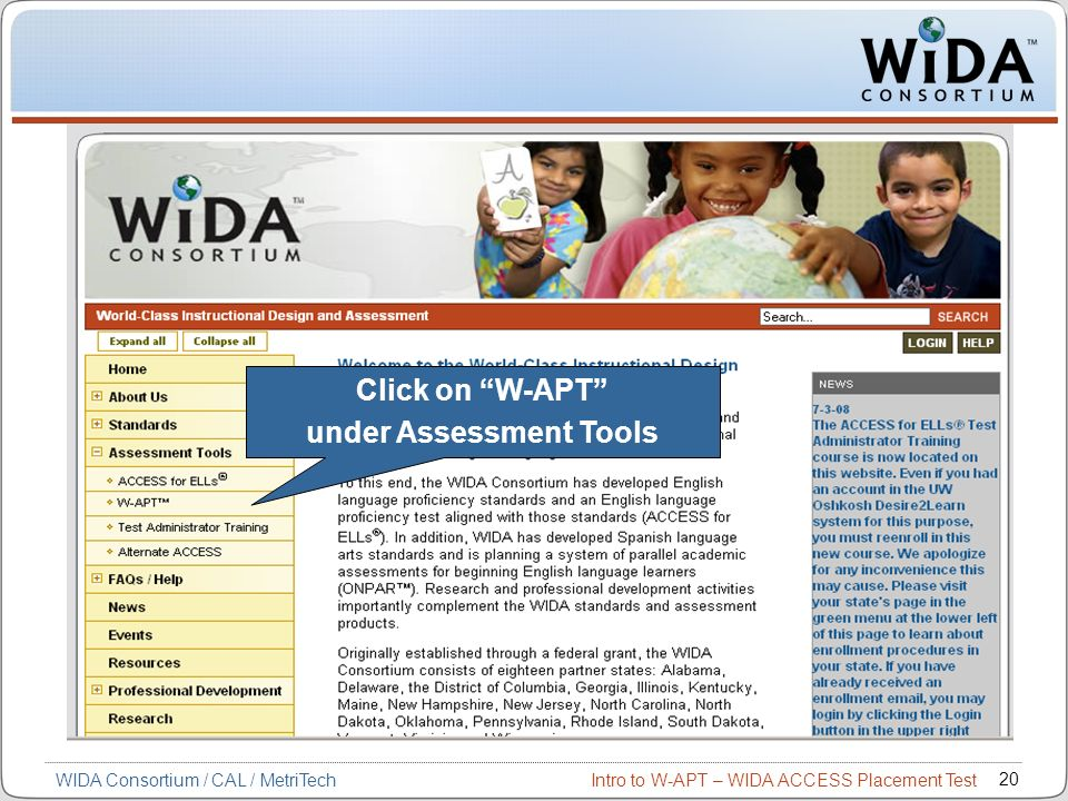 Intro to W-APT – WIDA ACCESS Placement Test 20 WIDA Consortium / CAL / MetriTech Click on W-APT under Assessment Tools