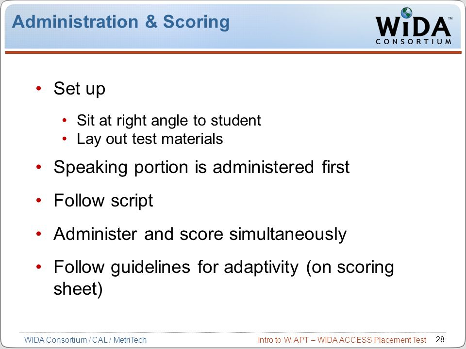 Intro to W-APT – WIDA ACCESS Placement Test 28 WIDA Consortium / CAL / MetriTech Administration & Scoring Set up Sit at right angle to student Lay out