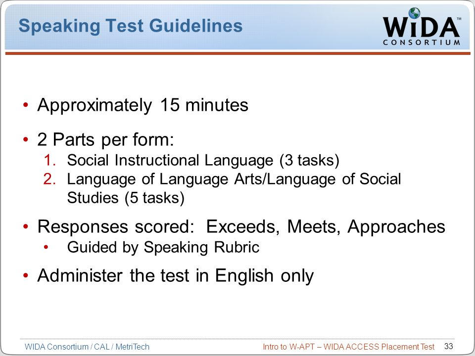 Intro to W-APT – WIDA ACCESS Placement Test 33 WIDA Consortium / CAL / MetriTech Speaking Test Guidelines Approximately 15 minutes 2 Parts per form: 1