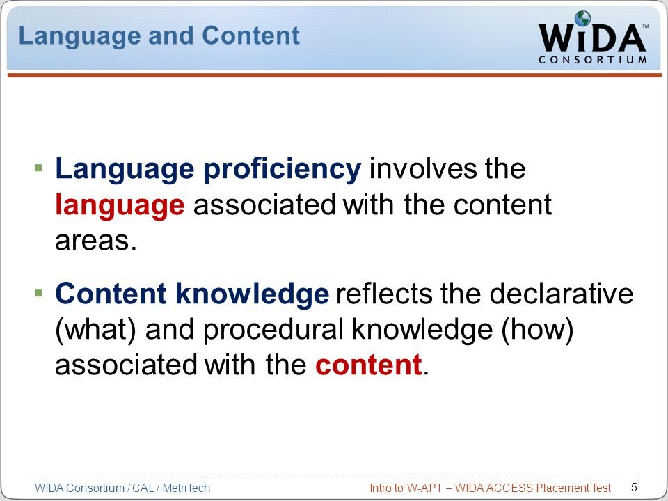 Intro to W-APT – WIDA ACCESS Placement Test 5 Language and Content Language proficiency involves the language associated with the content areas. Conte