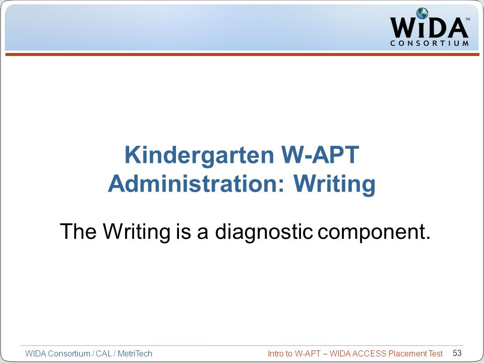 Intro to W-APT – WIDA ACCESS Placement Test 53 WIDA Consortium / CAL / MetriTech Kindergarten W-APT Administration: Writing The Writing is a diagnosti