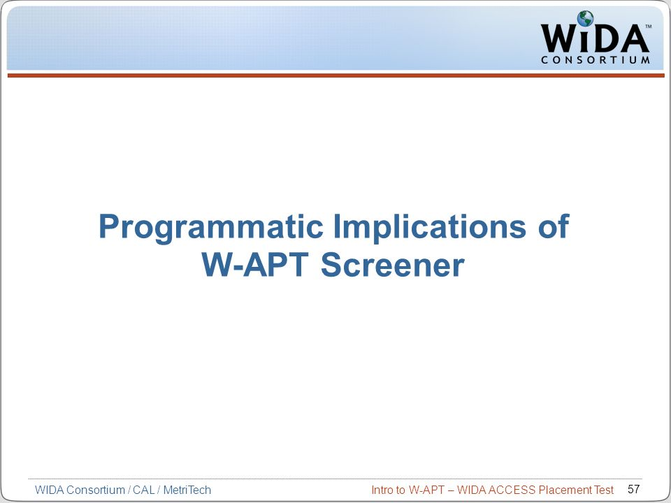 Intro to W-APT – WIDA ACCESS Placement Test 57 WIDA Consortium / CAL / MetriTech Programmatic Implications of W-APT Screener