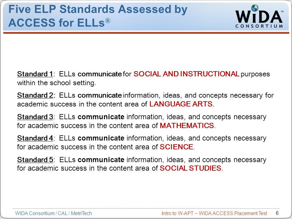 Intro to W-APT – WIDA ACCESS Placement Test 7 WIDA Consortium / CAL / MetriTech The Four Language Domains of ELP Standards & Assessments Listening Speaking Reading Writing