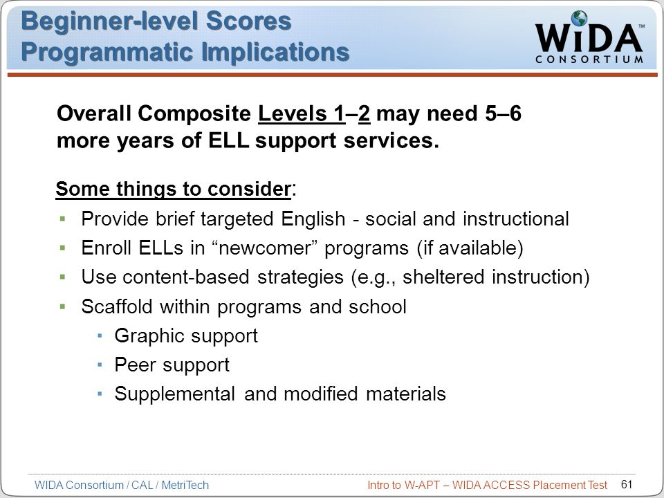 Intro to W-APT – WIDA ACCESS Placement Test 61 Some things to consider : Provide brief targeted English - social and instructional Enroll ELLs in newc
