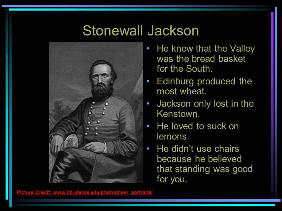 Stonewall Jackson He led a valley campaign for 3 months in 1862. He liked to suck on lemons all the time. He said, If this Valley is lost, Virginia is
