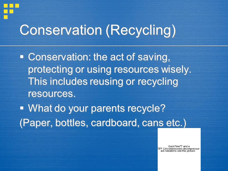 Conservation (Recycling) Conservation: the act of saving, protecting or using resources wisely. This includes reusing or recycling resources. What do