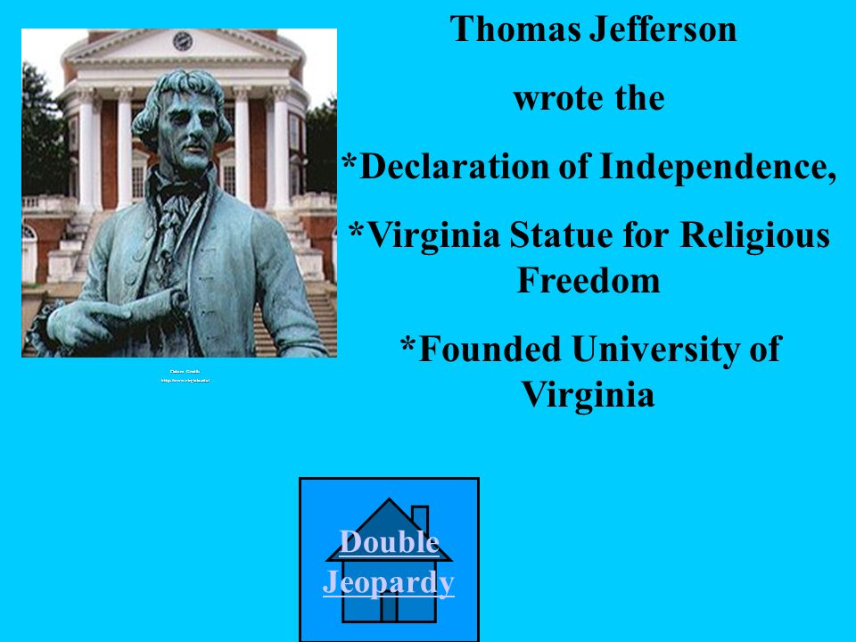 Who wrote the: *Declaration of Independence *Virginia Statue for Religious Freedom *Founded University of Virginia B.