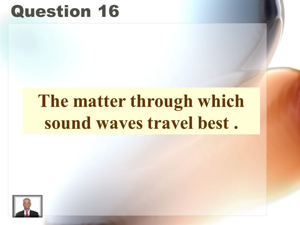 Question 16 The matter through which sound waves travel best.