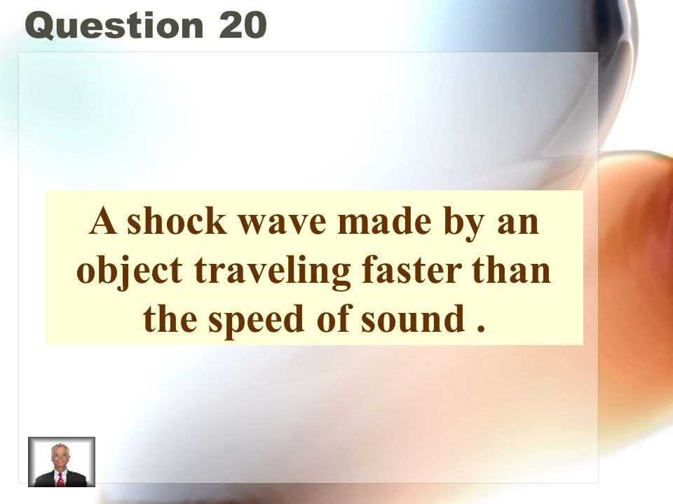Question 20 A shock wave made by an object traveling faster than the speed of sound.