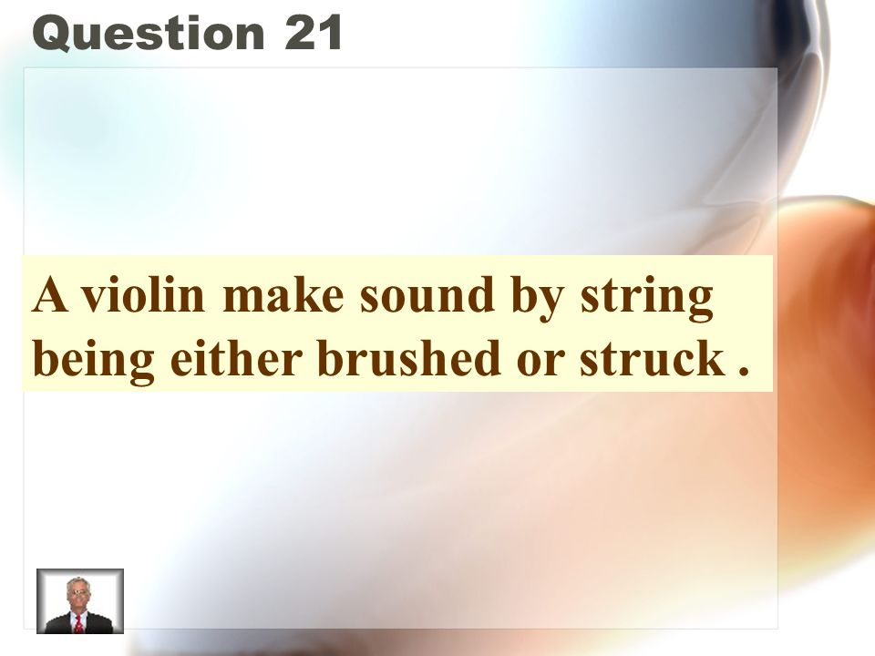 Question 21 A violin make sound by string being either brushed or struck.