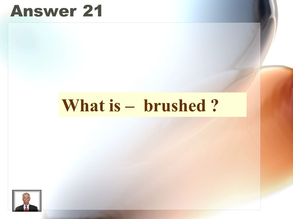 Answer 21 What is – brushed ?