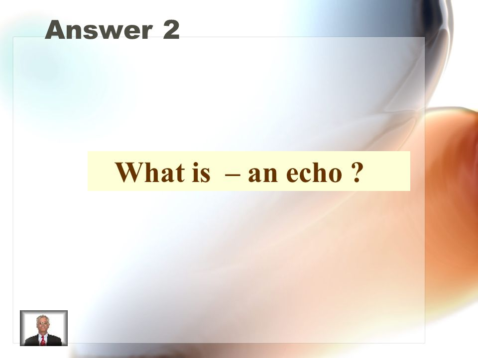 Answer 2 What is – an echo ?