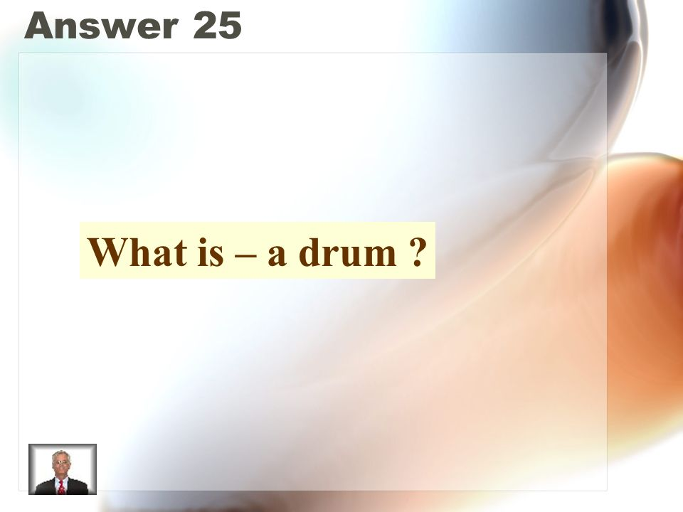 Answer 25 What is – a drum ?