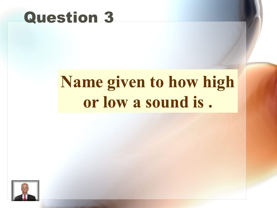Question 3 Name given to how high or low a sound is.