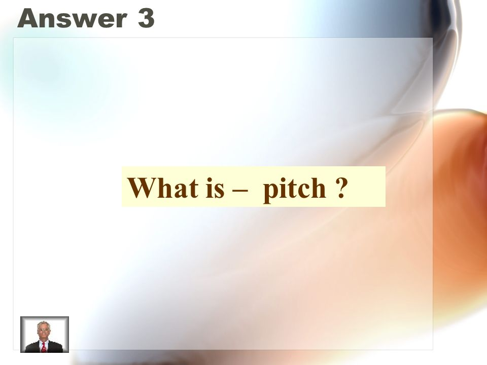 Answer 3 What is – pitch ?