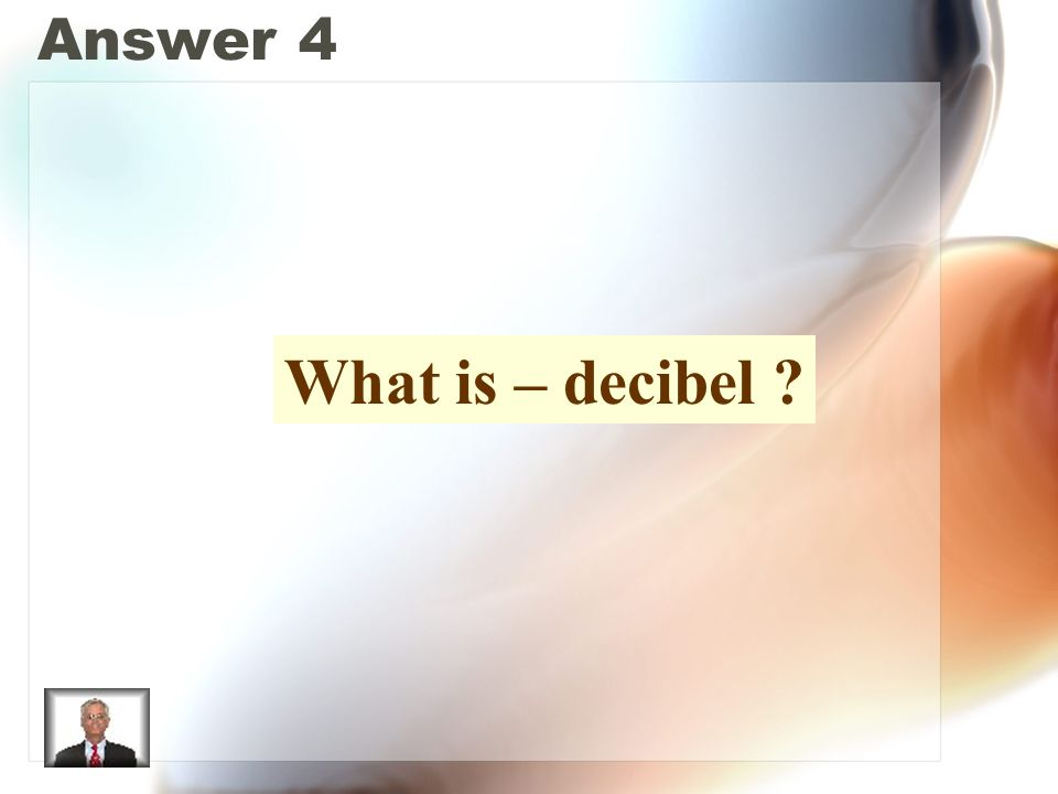 Answer 4 What is – decibel ?