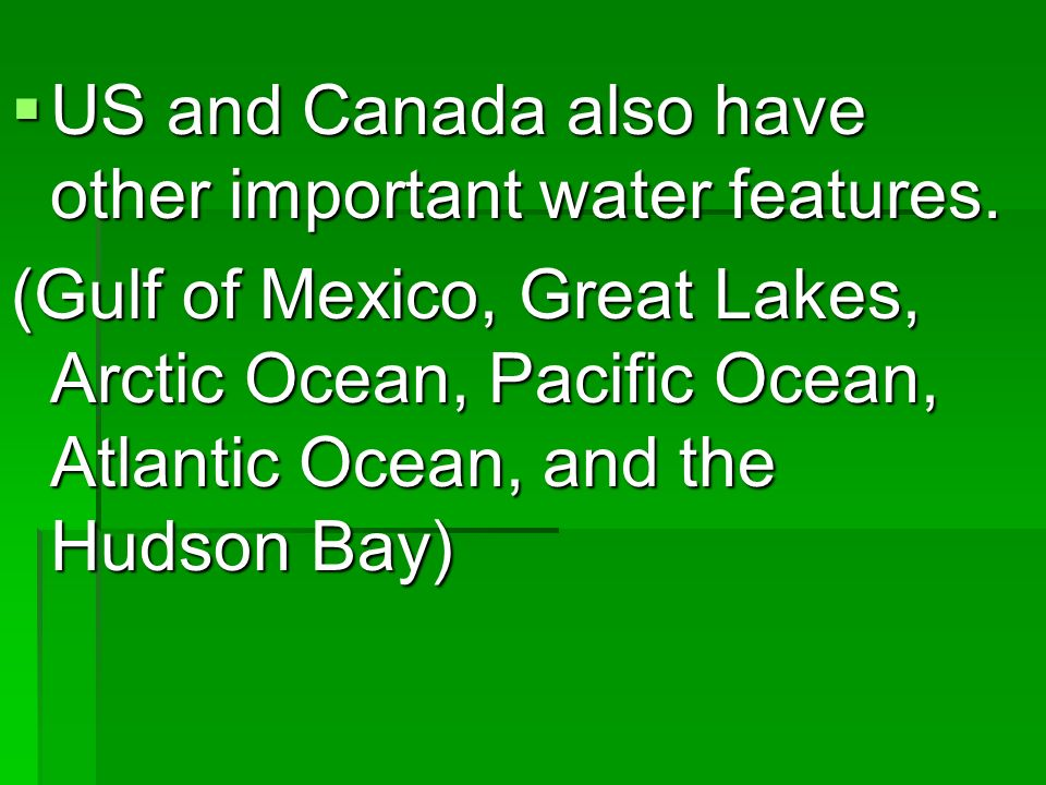 US and Canada also have other important water features. US and Canada also have other important water features. (Gulf of Mexico, Great Lakes, Arctic O