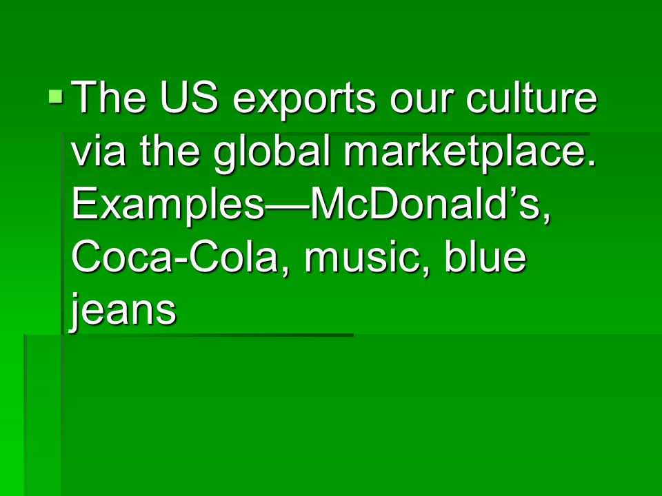 The US exports our culture via the global marketplace. ExamplesMcDonalds, Coca-Cola, music, blue jeans The US exports our culture via the global marke