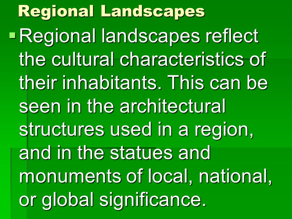 Regional Landscapes Regional landscapes reflect the cultural characteristics of their inhabitants. This can be seen in the architectural structures us