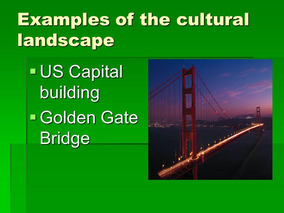Examples of the cultural landscape US Capital building US Capital building Golden Gate Bridge Golden Gate Bridge