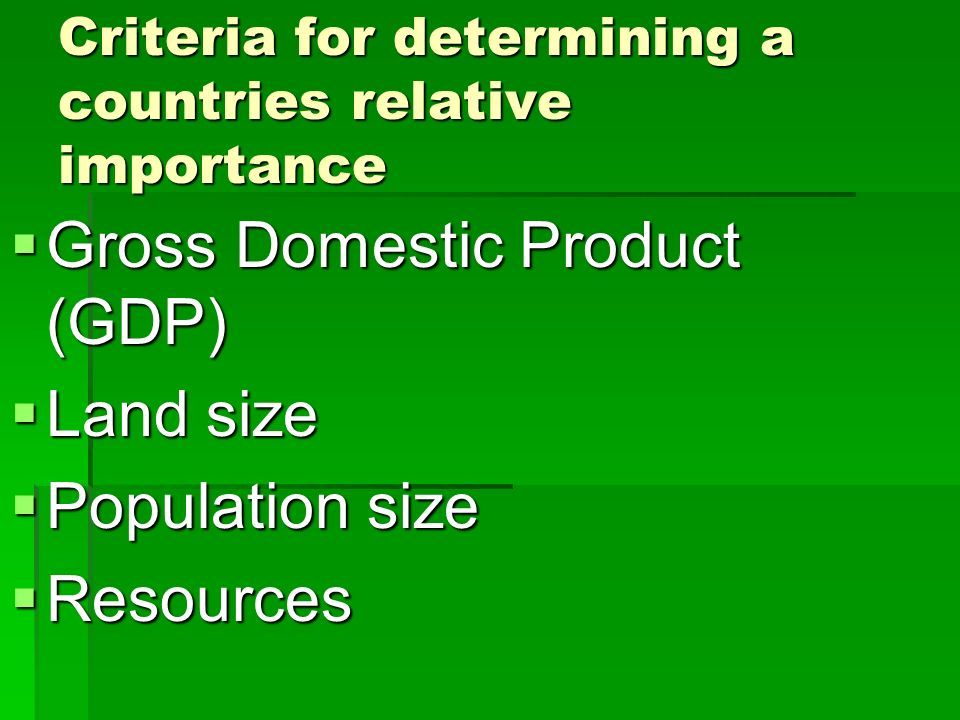 Criteria for determining a countries relative importance Gross Domestic Product (GDP) Gross Domestic Product (GDP) Land size Land size Population size