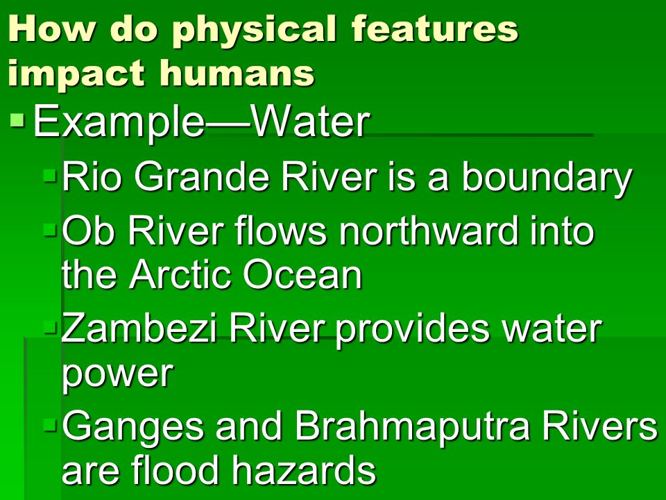 How do physical features impact humans ExampleWater ExampleWater Rio Grande River is a boundary Rio Grande River is a boundary Ob River flows northwar