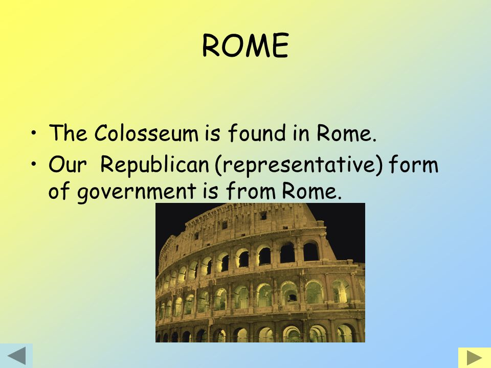 ROME The Colosseum is found in Rome. Our Republican (representative) form of government is from Rome.