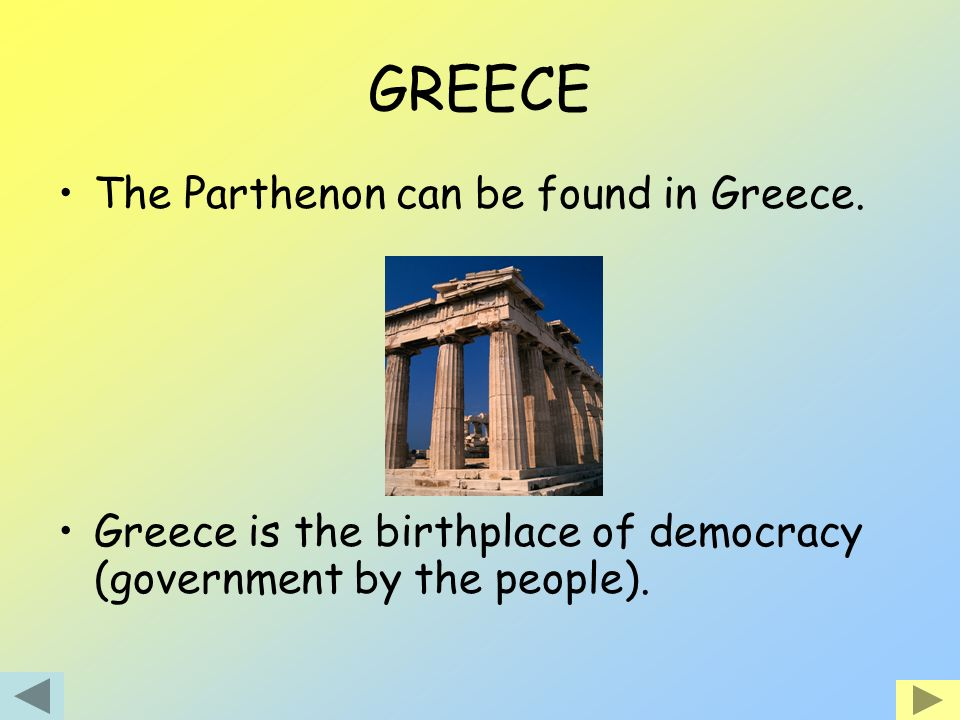 GREECE The Parthenon can be found in Greece. Greece is the birthplace of democracy (government by the people).