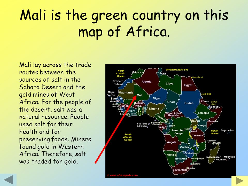 Mali is the green country on this map of Africa. Mali lay across the trade routes between the sources of salt in the Sahara Desert and the gold mines