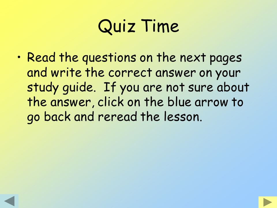 Quiz Time Read the questions on the next pages and write the correct answer on your study guide. If you are not sure about the answer, click on the bl