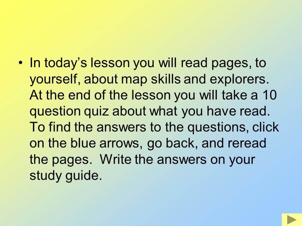 In todays lesson you will read pages, to yourself, about map skills and explorers. At the end of the lesson you will take a 10 question quiz about wha