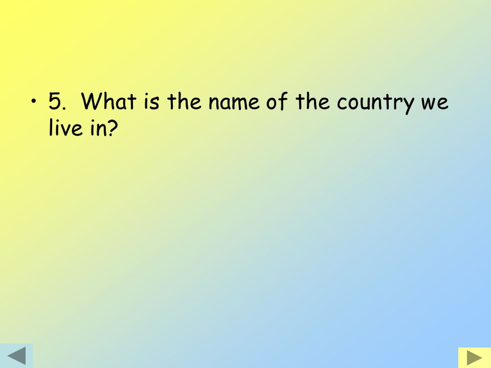 5. What is the name of the country we live in?