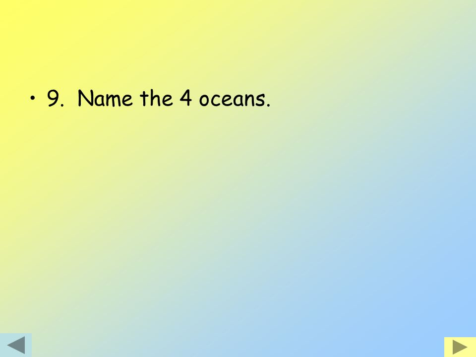 9. Name the 4 oceans.