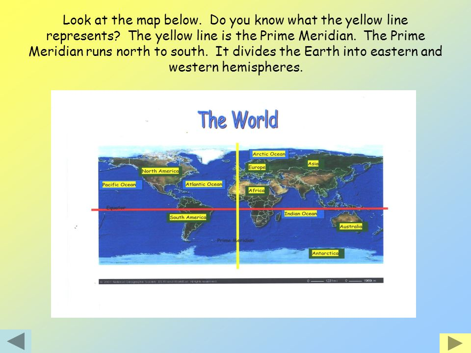 Look at the map below. Do you know what the yellow line represents? The yellow line is the Prime Meridian. The Prime Meridian runs north to south. It