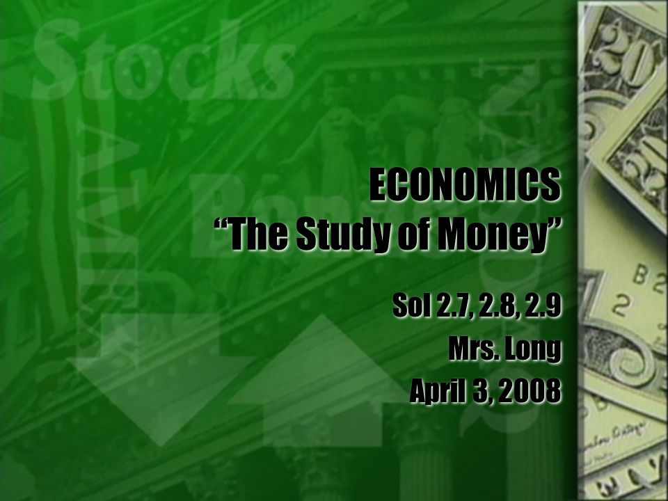 ECONOMICS The Study of Money Sol 2.7, 2.8, 2.9 Mrs. Long April 3, 2008 Sol 2.7, 2.8, 2.9 Mrs. Long April 3, 2008