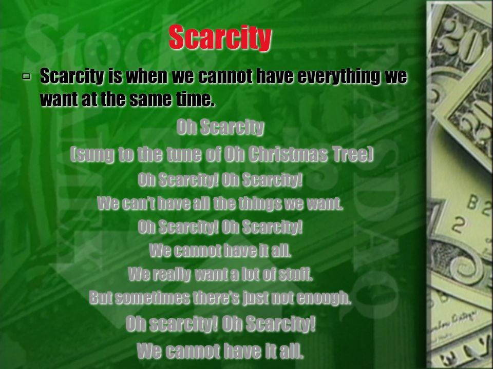 Scarcity Scarcity is when we cannot have everything we want at the same time. Oh Scarcity (sung to the tune of Oh Christmas Tree) Oh Scarcity! We cant