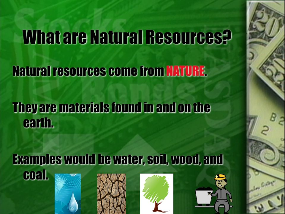 What are Natural Resources? Natural resources come from NATURE. They are materials found in and on the earth. Examples would be water, soil, wood, and