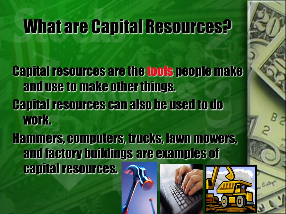 What are Capital Resources? Capital resources are the tools people make and use to make other things. Capital resources can also be used to do work. H