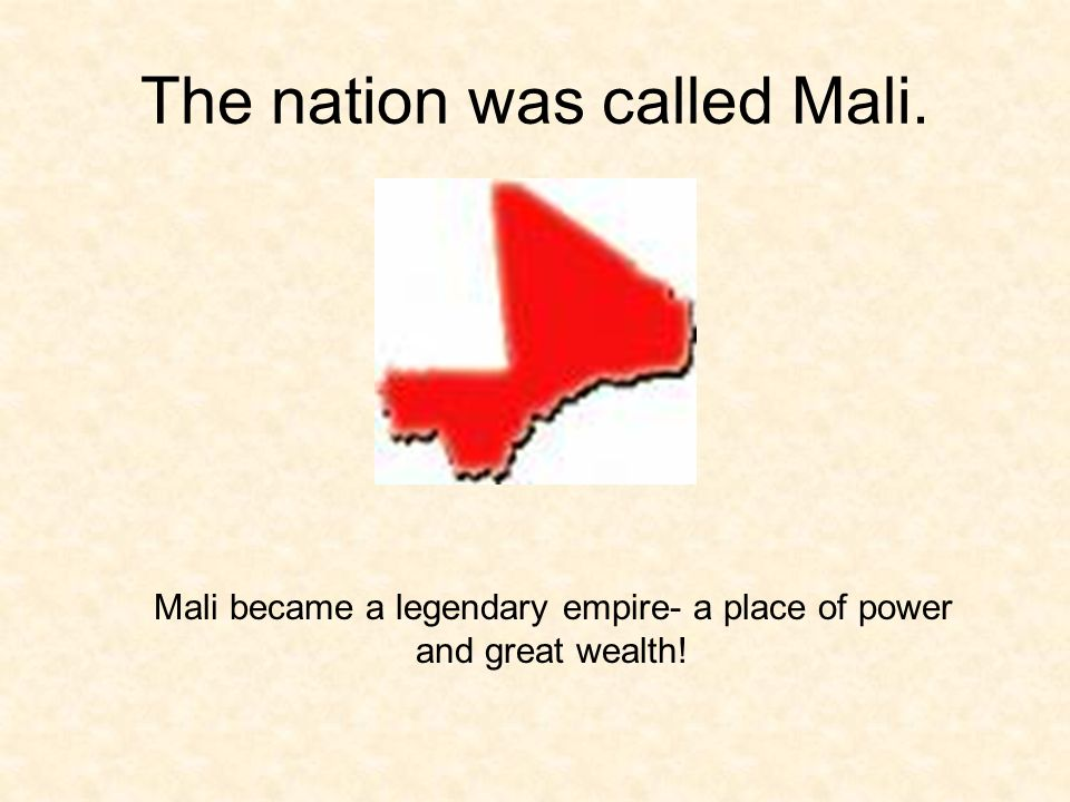 The nation was called Mali. Mali became a legendary empire- a place of power and great wealth!