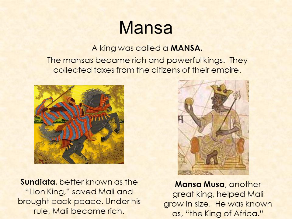 Mansa A king was called a MANSA. The mansas became rich and powerful kings.