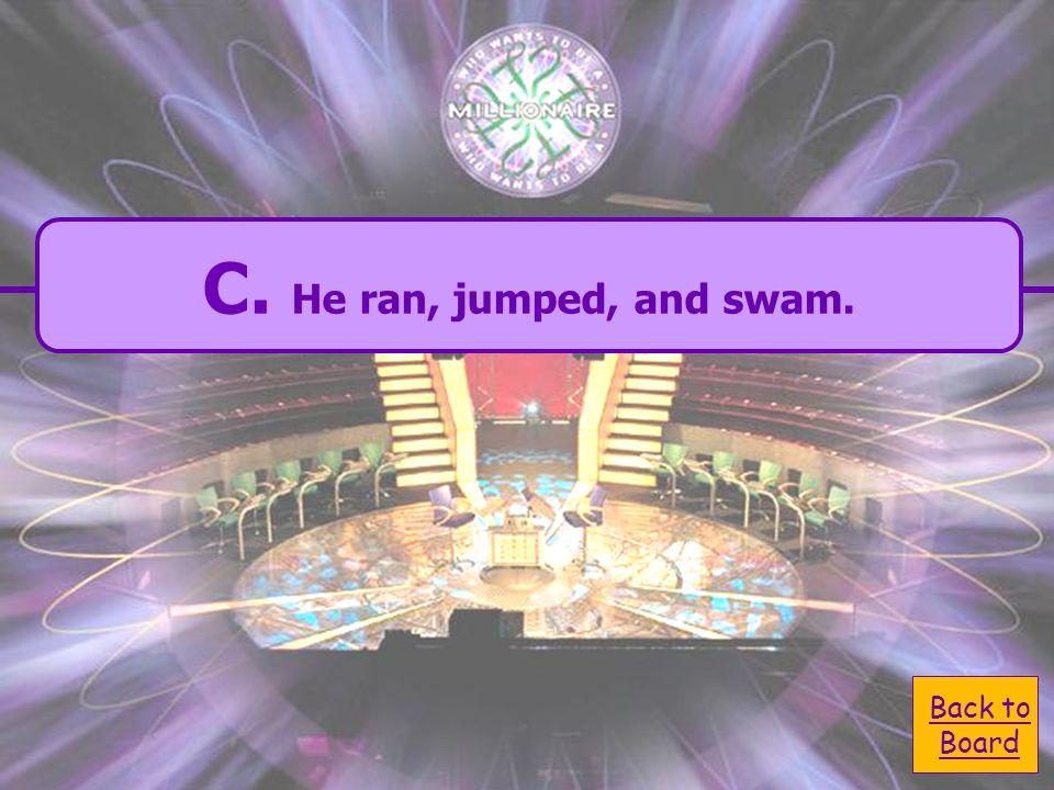 A. He ran jumped swam. A. He ran jumped swam. C.