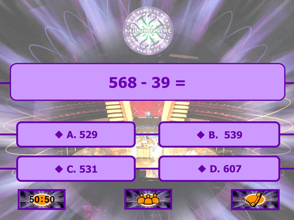 C. 531 A. 529 B. 539 D. 607 568 - 39 =