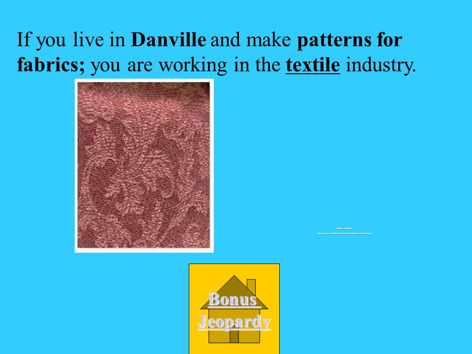 A textile If you live in Danville and make patterns for fabrics; you are working in the _________ industry.