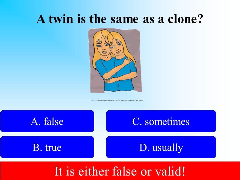 A twin is the same as a clone? 50:50 Give Hint! A. false B. trueD. usually C. sometimes http://www.bbc.co.uk/education/asguru/maths/13pure/04trigonome