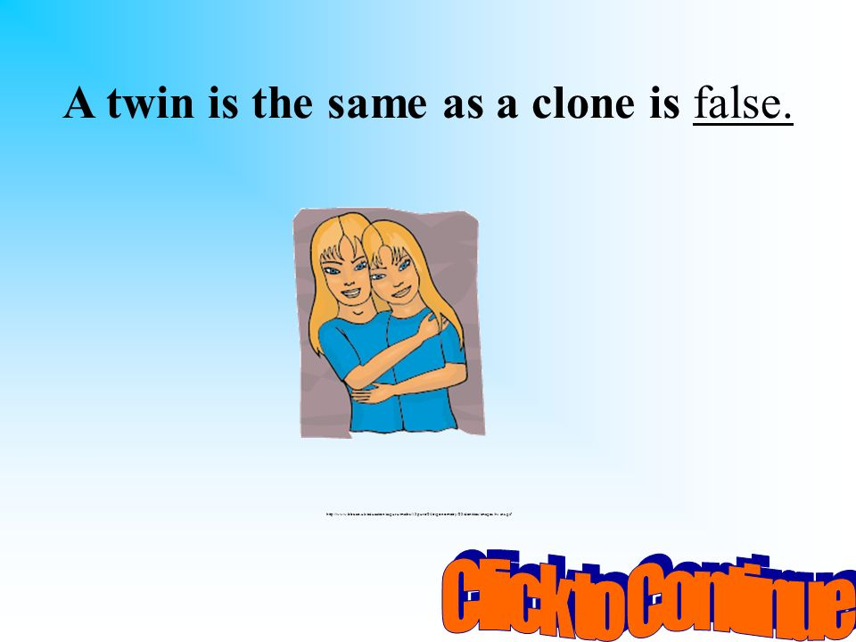 You have 10 seconds to ask someone sitting beside you for help! A. false B. trueD. usually C. sometimes A twin is the same as a clone? http://www.bbc.